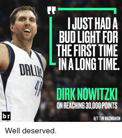 Dirk Nowitzki: FR  IJUST HADA  BUD LIGHT FOR  THE FIRST TIME  LINALONG TIME  DAI  DIRK NOWITZKI  ON REACHING 30,000 POINTS  br  H/T TIM MAGMAHON Well deserved.