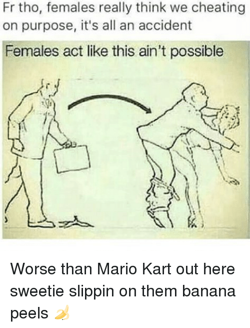 Acting Like This: Fr tho, females really think we cheating  on purpose, it's all an accident  Females act like this ain't possible  メ  스ッ Worse than Mario Kart out here sweetie slippin on them banana peels 🍌