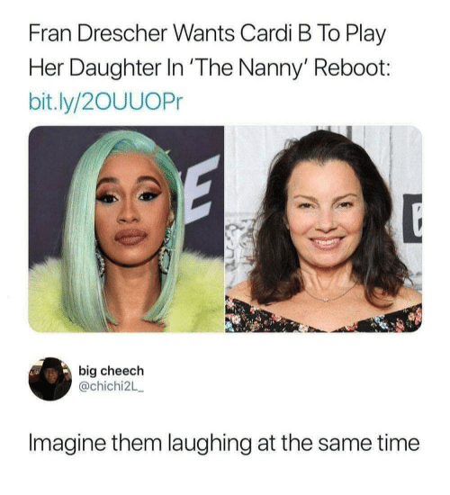 nanny: Fran Drescher Wants Cardi B To Play  Her Daughter In 'The Nanny' Reboot:  bit.ly/2OUUOPr  big cheech  @chichi2L  Imagine them laughing at the same time