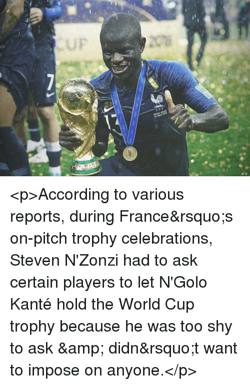celebrations: FRANCE-CROATE <p>According to various reports, during France&rsquo;s on-pitch trophy celebrations, Steven N'Zonzi had to ask certain players to let N'Golo Kanté hold the World Cup  trophy because he was too shy to ask &amp; didn&rsquo;t want to impose on anyone.</p>