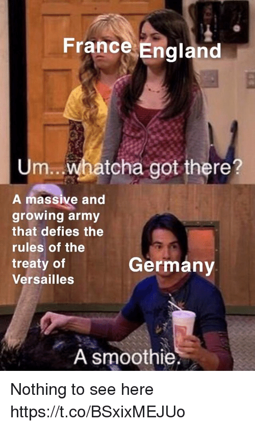 versailles: France England  Um.. whatcha got there?  A massive and  growing army  that defies the  rules of the  treaty of  Versailles  Germany  A smoothie Nothing to see here https://t.co/BSxixMEJUo