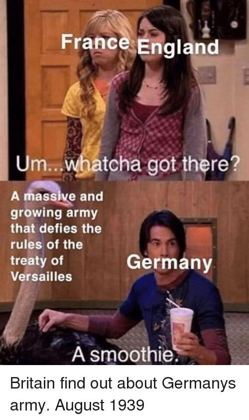 versailles: France England  Um.. whatcha got there?  A massive and  growing army  that defies the  rules of the  treaty of  Versailles  Germany  A smoothie Britain find out about Germanys army. August 1939