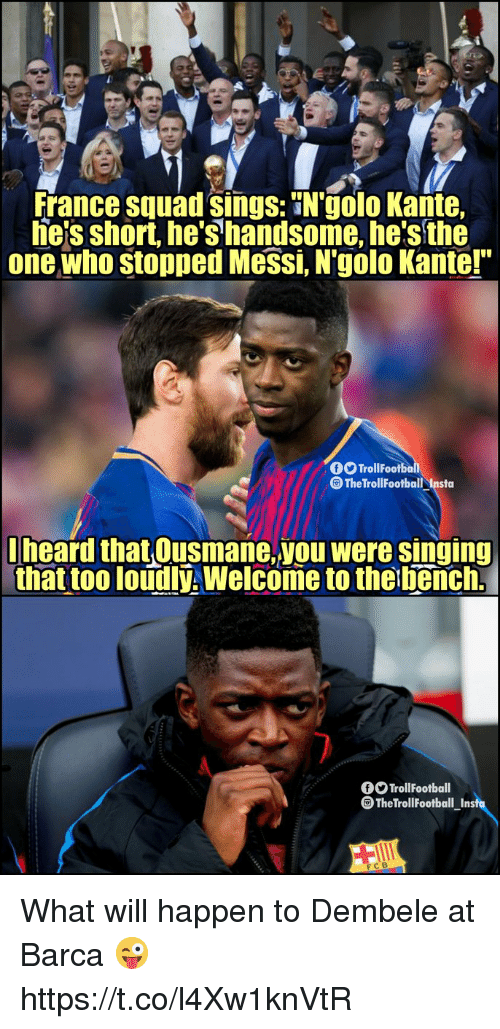 """Football, Memes, and Singing: France squad sings: N'golo Kante,  he'sshort, he's handsome, he's the  one who stopped Messi, N'golo Kante!""""  TrollFootbo  The TrollFootball Insta  lheard that Ousmane,you were singing  that too loudlý, Welcome to the bench.  TrollFootball  The Troll Football Insfu  FCB What will happen to Dembele at Barca 😜 https://t.co/l4Xw1knVtR"""