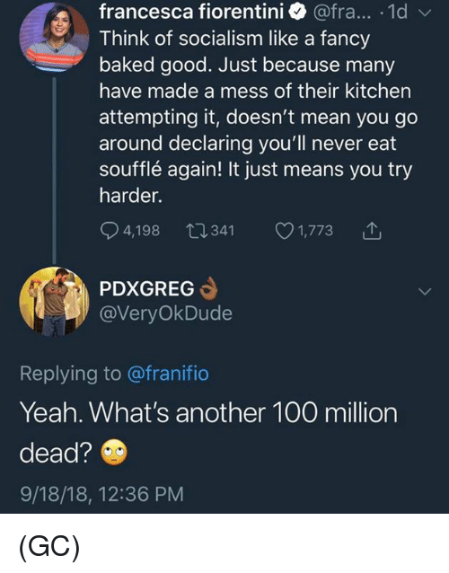 Try Harder: francesca fiorentini @fra... .1d  Think of socialism like a fancy  baked good. Just because many  have made a mess of their kitchen  attempting it, doesn't mean you go  around declaring you'll never eat  soufflé again! It just means you try  harder.  4,198 0341 1,773  PDXGREG  @VeryOkDude  Replying to @franifio  Yeah. What's another 100 million  dead?  9/18/18, 12:36 PM (GC)