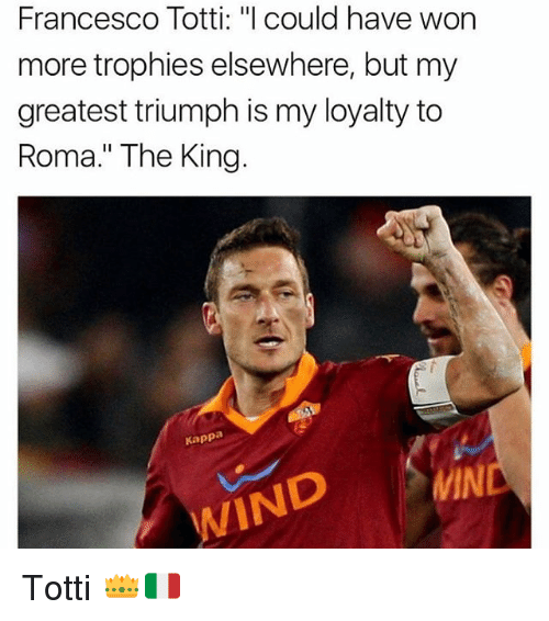 "Wonned: Francesco Totti: ""l could have won  more trophies elsewhere, but my  greatest triumph is my loyalty to  Roma."" The King.  Kappa  MIN  WIND Totti 👑🇮🇹"