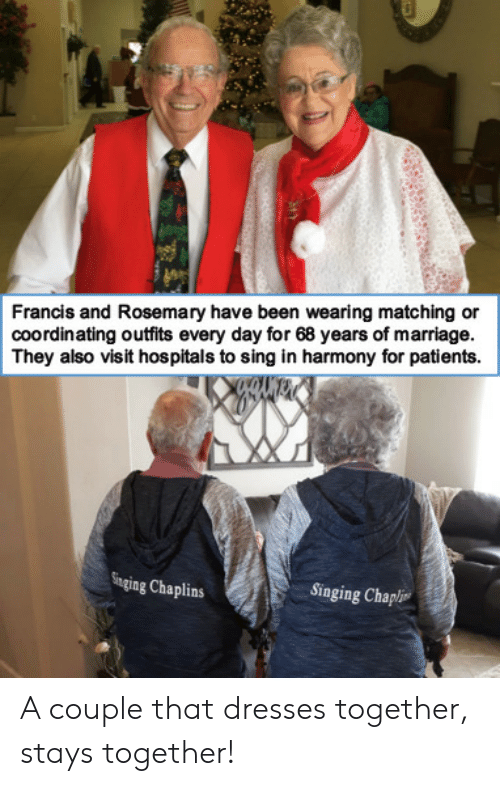 Francis: Francis and Rosemary have been wearing matching or  coordinating outfits every day for 68 years of marriage.  They also visit hospitals to sing in harmony for patients  Singing Chaplins  Singing Chapli A couple that dresses together, stays together!