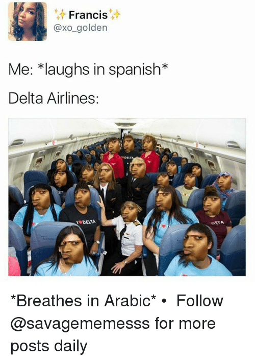 Memes, Spanish, and Delta: Francis  axo golden  Me: *laughs in spanish  Delta Airlines:  AT *Breathes in Arabic* • ➫➫ Follow @savagememesss for more posts daily