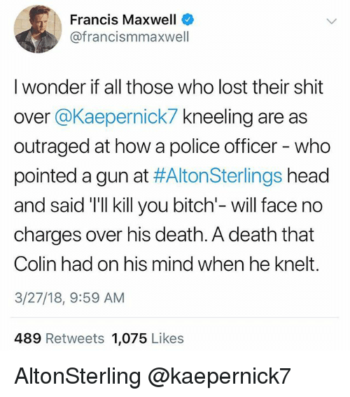 maxwell: Francis Maxwell  @francismmaxwell  I wonder if all those who lost their shit  over @Kaepernick7 kneeling are as  outraged at how a police officer - who  pointed a gun at #AltonSterlings head  and said 'Tll kill you bitch'- will face no  charges over his death. A death that  Colin had on his mind when he knelt.  3/27/18, 9:59 AM  489 Retweets 1,075 Likes AltonSterling @kaepernick7