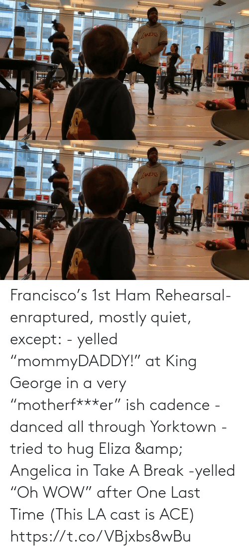 "hug: Francisco's 1st Ham Rehearsal-enraptured, mostly quiet, except:  - yelled ""mommyDADDY!"" at King George in a very ""motherf***er"" ish cadence  -danced all through Yorktown  -tried to hug Eliza & Angelica in Take A Break  -yelled ""Oh WOW"" after One Last Time  (This LA cast is ACE) https://t.co/VBjxbs8wBu"