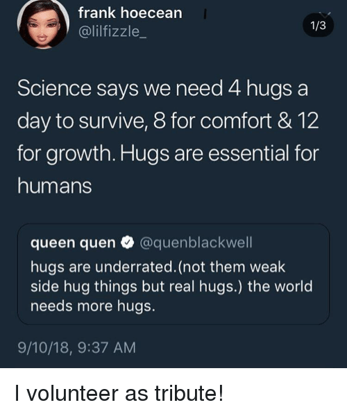 Queen, Science, and World: frank hoecean  @lilfizzle_  1/3  Science says we need 4 hugs a  day to survive, 8 for comfort & 12  for growth. Hugs are essential for  humans  queen quen @quenblackwell  hugs are underrated. (not them weak  side hug things but real hugs.) the world  needs more hugs.  9/10/18, 9:37 AM I volunteer as tribute!