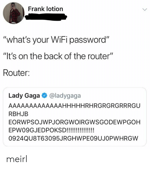 "Router: Frank lotion  ""what's your WiFi password""  ""It's on the back of the router""  Router:  Lady Gaga @ladygaga  AAAAAAAAAAAAAHHHHHRHRGRGRGRRRGU  RBHJB  EORWPSOJWPJORGWOIRGWSGODEWPGOH  0924QU8T63095JRGHWPEO9UJOPWHRGW meirl"