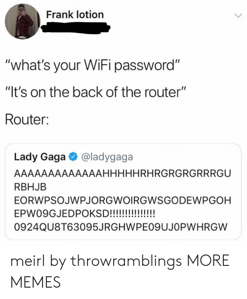 "gaga: Frank lotion  ""what's your WiFi password""  ""It's on the back of the router""  Router:  Lady Gaga @ladygaga  AAAAAAAAAAAAAHHHHHRHRGRGRGRRRGU  RBHJB  EORWPSOJWPJORGWOIRGWSGODEWPGOH  0924QU8T63095JRGHWPEO9UJOPWHRGW meirl by throwramblings MORE MEMES"