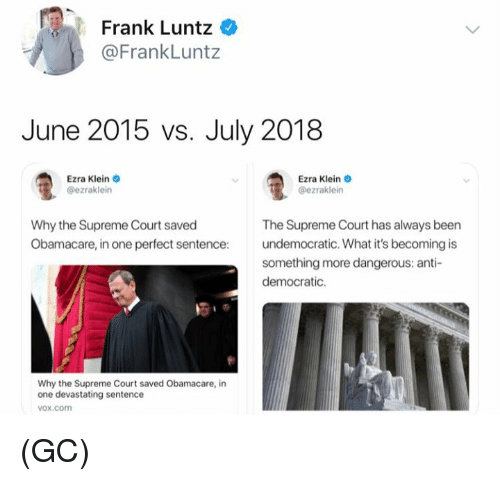 Obamacare: Frank Luntz  @FrankLuntz  June 2015 vs. July 2018  Ezra Klein  @ezraklein  Ezra Klein o  @ezraklein  Why the Supreme Court saved  Obamacare, in one perfect sentence:  The Supreme Court has always been  undemocratic. What it's becoming is  something more dangerous: anti-  democratic.  Why the Supreme Court saved Obamacare, in  one devastating sentence  vox.com (GC)