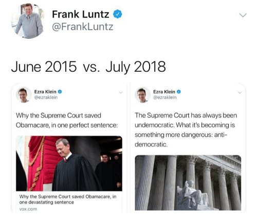 Obamacare: Frank Luntz  @FrankLuntz  June 2015 vs. July 2018  Ezra Klein  @ezraklein  Ezra Klein  @ezraklein  Why the Supreme Court saved  Obamacare, in one perfect sentence  The Supreme Court has always been  undemocratic. What it's becoming is  something more dangerous: anti-  democratic.  Why the Supreme Court saved Obamacare, in  one devastating sentence  vox.com