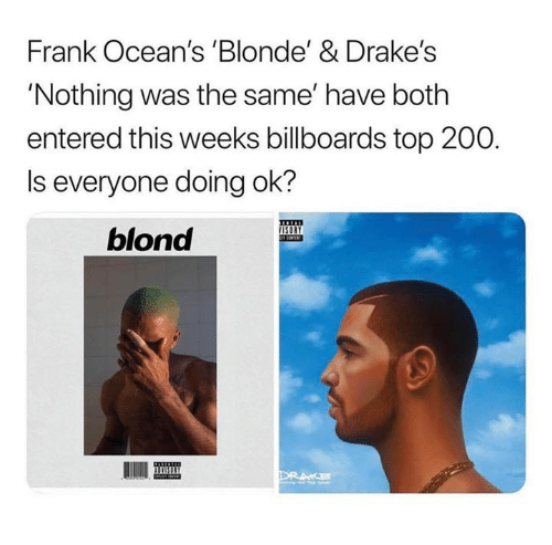 Bailey Jay, Nothing Was the Same, and Top: Frank Ocean's 'Blonde' & Drake's  'Nothing was the same' have both  entered this weeks billboards top 200.  Is everyone doing ok?  blond  IISI