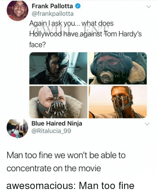 Tumblr, Blog, and Blue: Frank Pallotta  @frankpallotta  Againl ask you... what does  Hollywood have against Tom Hardy's  face?  Blue Haired Ninja  @Ritalucia_99  Man too fine we won't be able to  concentrate on the movie awesomacious:  Man too fine