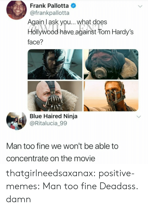 Memes, Tumblr, and Blog: Frank Pallotta  @frankpallotta  Againl ask you... what does  Hollywood have against Tom Hardy's  face?  Blue Haired Ninja  @Ritalucia_99  Man too fine we won't be able to  concentrate on the movie thatgirlneedsaxanax: positive-memes:  Man too fine  Deadass. damn