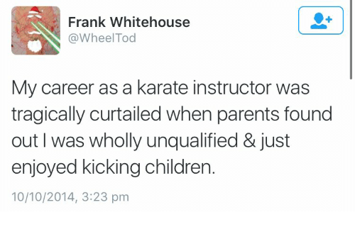 Children, Parents, and My Career: Frank Whitehouse  @WheelTod  My career as a karate instructor was  tragically curtailed when parents found  out I was wholly unqualified & just  enjoyed kicking children.  10/10/2014, 3:23 pm
