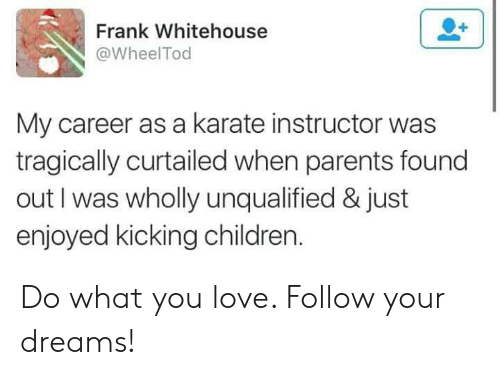 karate: Frank Whitehouse  @WheelTod  My career as a karate instructor was  tragically curtailed when parents found  out I was wholly unqualified & just  enjoyed kicking children Do what you love. Follow your dreams!