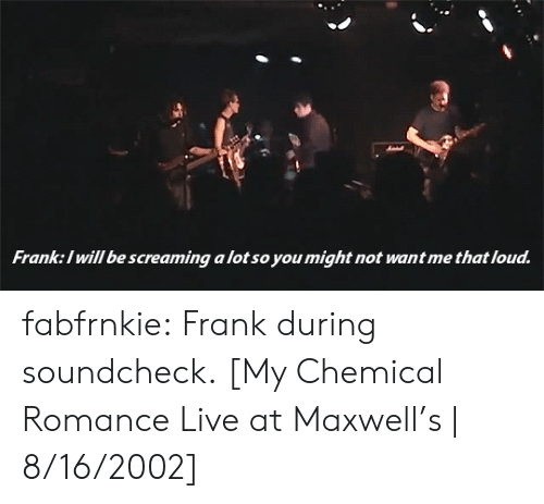 maxwell: Franke:l will be screaming a lot so you might not want me that loud fabfrnkie: Frank during soundcheck. [My Chemical Romance Live at Maxwell's   8/16/2002]
