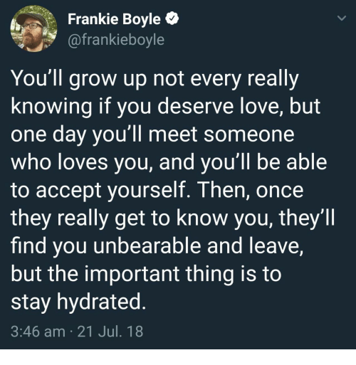 Love, Frankie Boyle, and Once: Frankie Boyle C  @frankieboyle  You'll grow up not every really  knowing if you deserve love, but  one day you'll meet someone  who loves you, and you ll be able  to accept yourself. Then, once  they really get to know you, they'll  find you unbearable and leave,  but the important thing is to  stay hydrated  3:46 am 21 Jul. 18