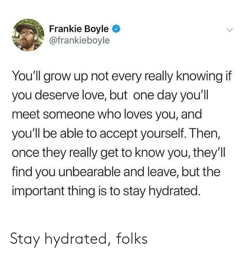 Love, Frankie Boyle, and Once: Frankie Boyle  @frankieboyle  You'll grow up not every really knowing if  you deserve love, but one day you'll  meet someone who loves you, and  you'll be able to accept yourself. Then,  once they really get to know you, they'l  find you unbearable and leave, but the  important thing is to stay hydrated. Stay hydrated, folks