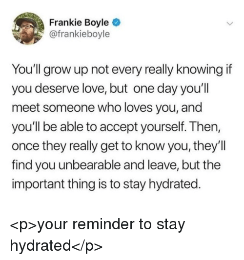 Love, Frankie Boyle, and Once: Frankie Boyle  @frankieboyle  You'll grow up not every really knowingif  you deserve love, but one day you'll  meet someone who loves you, and  you'll be able to accept yourself. Then,  once they really get to know you, they'll  find you unbearable and leave, but the  important thing is to stay hydrated <p>your reminder to stay hydrated</p>
