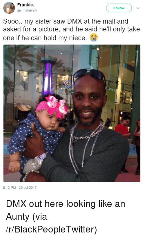 DMX: Frankie  @_makavely  Follow  Sooo.. my sister saw DMX at the mall and  asked for a picture, and he said he'll only take  one if he can hold my niece.  8:12 PM-25 Jul 2017 <p>DMX out here looking like an Aunty (via /r/BlackPeopleTwitter)</p>