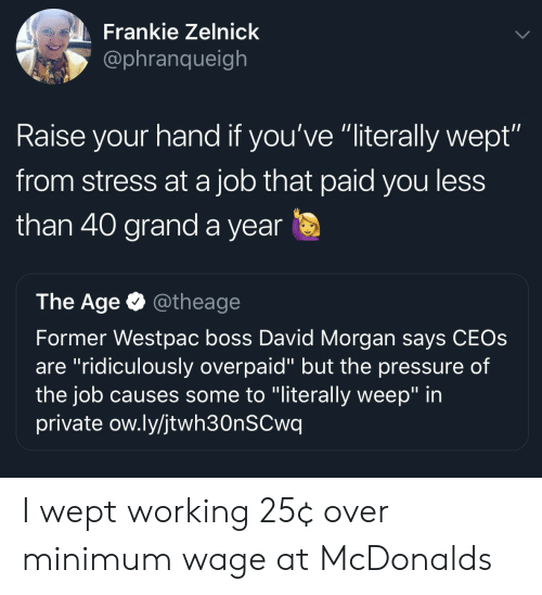"raise your hand if: Frankie Zelnick  @phranqueigh  Raise your hand if you've ""literally wept""  from stress at a job that paid you less  than 40 grand a year  The Age @theage  Former Westpac boss David Morgan says CEOs  are ""ridiculously overpaid"" but the pressure of  the job causes some to ""literally weep"" in  private ow.ly/jtwh30nSCwq I wept working 25¢ over minimum wage at McDonalds"