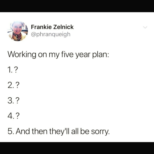 Sorry, Working, and All: Frankie Zelnick  @phranqueigh  Working on my five year plan:  1.?  2.?  3.?  4.?  5. And then they'll all be sorry.