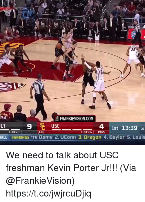 Memes, Oregon, and Uconn: FRANKIEVISION.COM  USC  ILT  9  4 1st 13:39 :2  FOULS: 6 POSS  FOULS:1  1-0  ALL RANKINGS tre Dame 2. UConn 3. Oregon 4. Baylor 5. Louis We need to talk about USC freshman Kevin Porter Jr!!!  (Via @FrankieVision)   https://t.co/jwjrcuDjiq