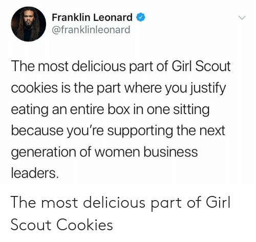 next generation: Franklin Leonard  @franklinleonard  The most delicious part of Girl Scout  cookies is the part where you justify  eating an entire box in one sitting  because you're supporting the next  generation of women business  leaders. The most delicious part of Girl Scout Cookies