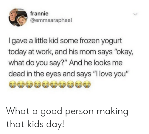 """Frozen, Love, and Work: frannie  @emmaaraphael  Igave a little kid some frozen yogurt  today at work, and his mom says """"okay,  what do you say?"""" And he looks me  dead in the eyes and says """"I love you"""" What a good person making that kids day!"""
