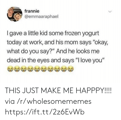 "Frozen, Love, and Work: frannie  @emmaaraphael  Igave a little kid some frozen yogurt  today at work, and his mom says ""okay,  what do you say?"" And he looks me  dead in the eyes and says ""I love you"" THIS JUST MAKE ME HAPPPY!!!! via /r/wholesomememes https://ift.tt/2z6EvWb"