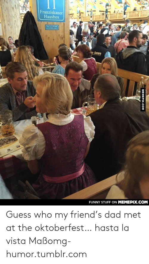 La Vista: Franziskaner  Hausbox  Bie  s-Secure  FUNNY STUFF ON MEMEPIX.COM  МЕМЕРIХ.Cом Guess who my friend's dad met at the oktoberfest… hasta la vista Maßomg-humor.tumblr.com