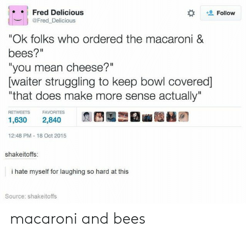 "fred: Fred Delicious  Follow  @Fred_Delicious  ""Ok folks who ordered the macaroni &  bees?""  ""you mean cheese?""  [waiter struggling to keep bowl covered]  ""that does make more sense actually""  RETWEETS  FAVORITES  1,630  2,840  12:48 PM 18 Oct 2015  shakeitoffs:  i hate myself for laughing so hard at this  Source: shakeitoffs macaroni and bees"