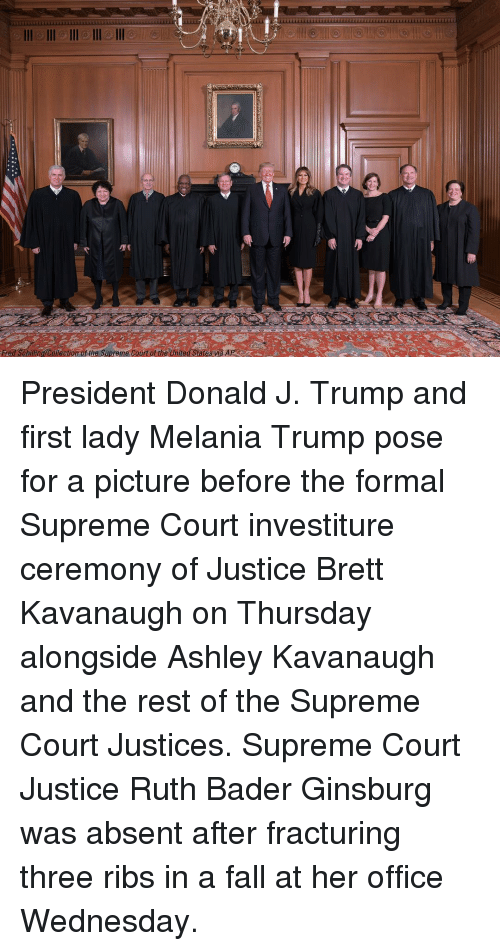 Supreme Court: Fred Schiling/Colection of the Supreme Court of the United States wa AP President Donald J. Trump and first lady Melania Trump pose for a picture before the formal Supreme Court investiture ceremony of Justice Brett Kavanaugh on Thursday alongside Ashley Kavanaugh and the rest of the Supreme Court Justices. Supreme Court Justice Ruth Bader Ginsburg was absent after fracturing three ribs in a fall at her office Wednesday.