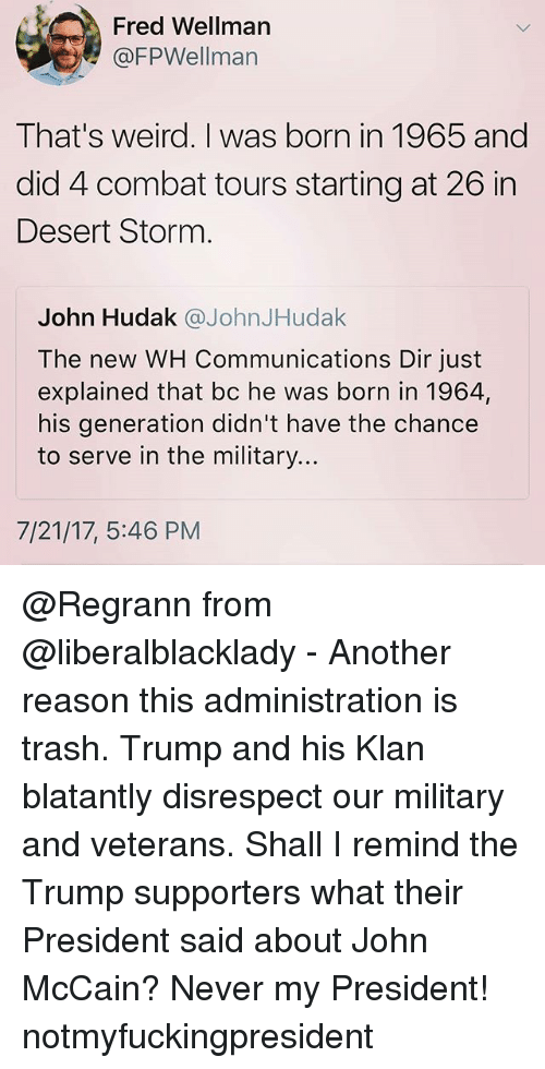 Thats Weird: Fred Wellman  @FPWellman  That's weird. I was born in 1965 and  did 4 combat tours starting at 26 in  Desert Storm  John Hudak @JohnJHudak  The new WH Communications Dir just  explained that bc he was born in 1964,  his generation didn't have the chance  to serve in the military...  7/21/17, 5:46 PM @Regrann from @liberalblacklady - Another reason this administration is trash. Trump and his Klan blatantly disrespect our military and veterans. Shall I remind the Trump supporters what their President said about John McCain? Never my President! notmyfuckingpresident