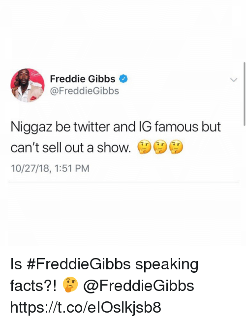Sell Out: Freddie Gibbs  @FreddieGibbs  Niggaz be twitter and IG famous but  can't sell out a shoW.  10/27/18, 1:51 PM Is #FreddieGibbs speaking facts?! 🤔 @FreddieGibbs https://t.co/eIOslkjsb8