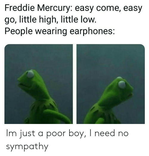 M Just: Freddie Mercury: easy come, easy  go, little high, little low.  People wearing earphones: Im just a poor boy, I need no sympathy