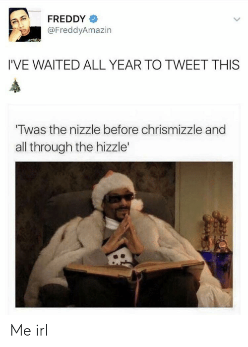"Aman: FREDDY  @FreddyAmazin  AMAN  I'VE WAITED ALL YEAR TO TWEET THIS  ""Twas the nizzle before chrismizzle and  all through the hizzle' Me irl"