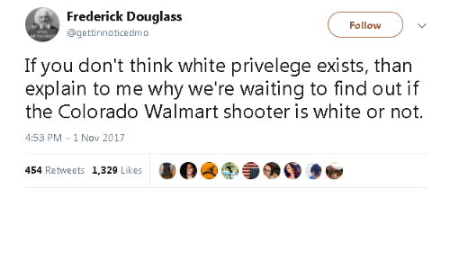 Frederick Douglass: Frederick Douglass  @gettinnoticedmo  Follow  If you don't think white privelege exists, than  explain to me why we're waiting to find out if  the Colorado Walmart shooter is white or not.  4:53 PM - 1 Nov 2017  454 Retweets 1,329 Likes