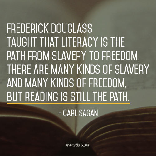 Frederick Douglass: FREDERICK DOUGLASS  TAUGHT THAT LITERACY IS THE  PATH FROM SLAVERY TO FREEDOM  THERE ARE MANY KINDS OF SLAVERY  AND MANY KINDS OF FREEDOM  BUT READING IS STILL THE PATH  CARL SAGAN  @wordables.