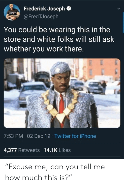 "Iphone, Twitter, and Work: Frederick Joseph  @FredTJoseph  You could be wearing this in the  store and white folks will still ask  whether you work there.  7:53 PM 02 Dec 19 · Twitter for iPhone  4,377 Retweets 14.1K Likes ""Excuse me, can you tell me how much this is?"""