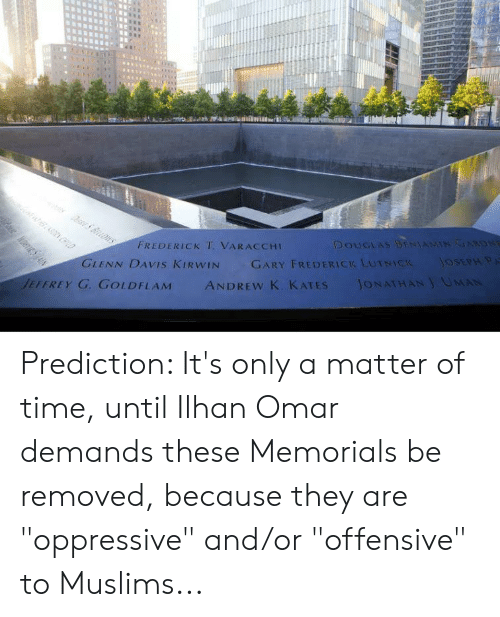 """Time, A Matter, and Omar: FREDERICK T VARACCHI  DOUGLAS  EFEREY G GOLDFLAMANDREw K. KATES JONATHAN UMAN Prediction: It's only a matter of time, until Ilhan Omar demands these Memorials be removed, because they are """"oppressive"""" and/or """"offensive"""" to Muslims..."""