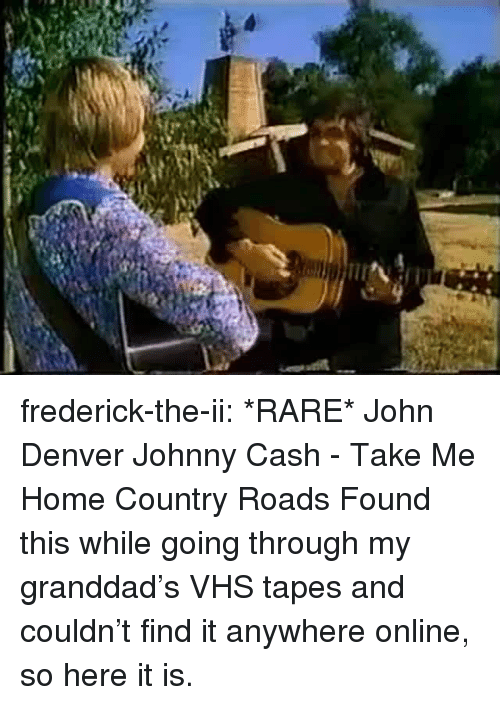 Tumblr, Blog, and Denver: frederick-the-ii:  *RARE* John Denver  Johnny Cash - Take Me Home Country Roads Found this while going through my granddad's VHS tapes and couldn't find it anywhere online, so here it is.
