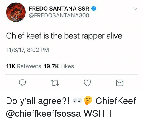 Alive, Chief Keef, and Fredo Santana: FREDO SANTANA SSR  @FREDOSANTANA300  Chief keef is the best rapper alive  11/6/17, 8:02 PM  11K Retweets 19.7K Likes Do y'all agree?! 👀🤔 ChiefKeef @chieffkeeffsossa WSHH