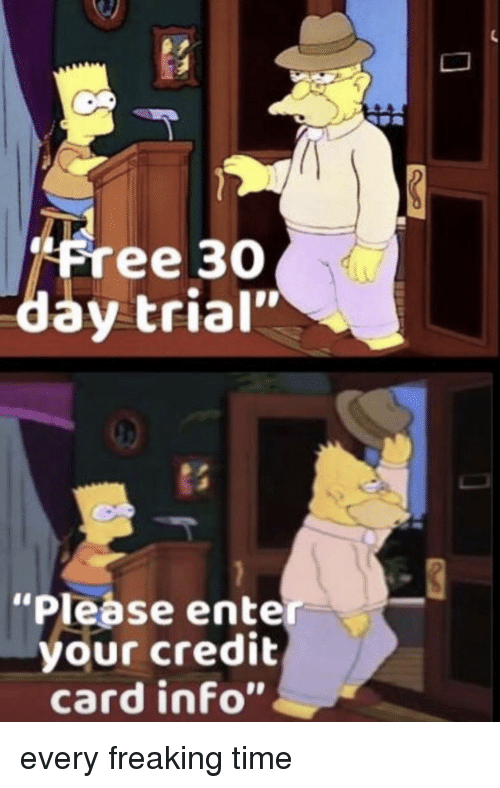 """credit-card-info: """"Free 3O  day trial""""  """"Please enter  your credit  card info"""" every freaking time"""