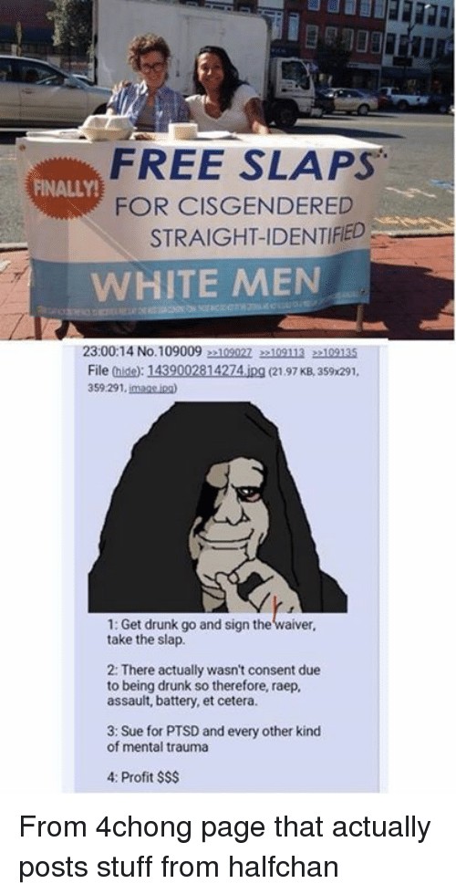 imags: FREE SLAPS  FOR CISGENDERED  STRAIGHT-IDENTIFED  FINALLY!  WHITE MEN  23:00:14 No.1090092109022 22109113 22109135  File (hide): 1439002814274.ipg (2197 KB, 359x291,  359.291. imags ina  1: Get drunk go and sign the waiver,  take the slap.  2: There actually wasn't consent due  to being drunk so therefore, raep,  assault, battery, et cetera  3: Sue for PTSD and every other kind  of mental trauma  4: Profit $S$ From 4chong page that actually posts stuff from halfchan