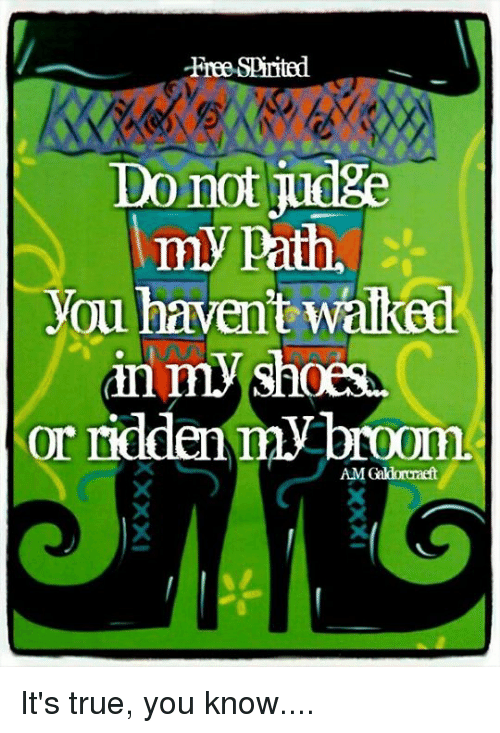 Memes, Shoes, and True: Free-Spirited  Do not judge  my path,  you haven't walked  in my shoes  or ridden  my broom.  AMCaldorcraft It's true, you know....